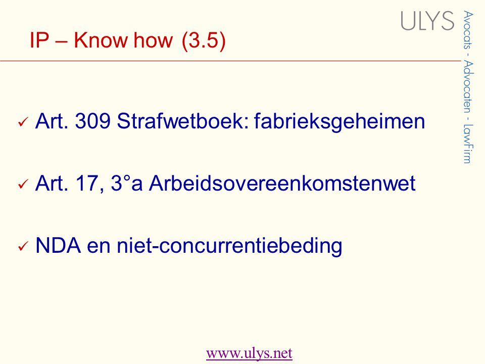 www.ulys.net IP – Know how (3.5)  Art. 309 Strafwetboek: fabrieksgeheimen  Art. 17, 3°a Arbeidsovereenkomstenwet  NDA en niet-concurrentiebeding