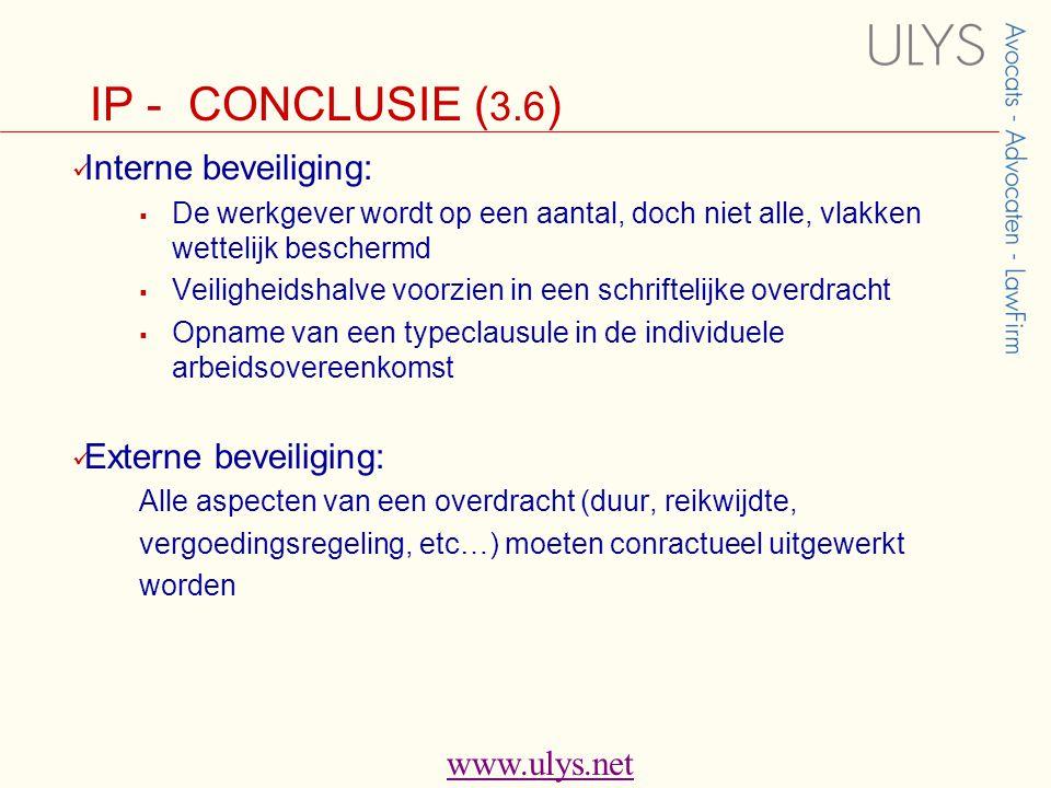 www.ulys.net IP - CONCLUSIE ( 3.6 )  Interne beveiliging:  De werkgever wordt op een aantal, doch niet alle, vlakken wettelijk beschermd  Veiligheidshalve voorzien in een schriftelijke overdracht  Opname van een typeclausule in de individuele arbeidsovereenkomst  Externe beveiliging: Alle aspecten van een overdracht (duur, reikwijdte, vergoedingsregeling, etc…) moeten conractueel uitgewerkt worden