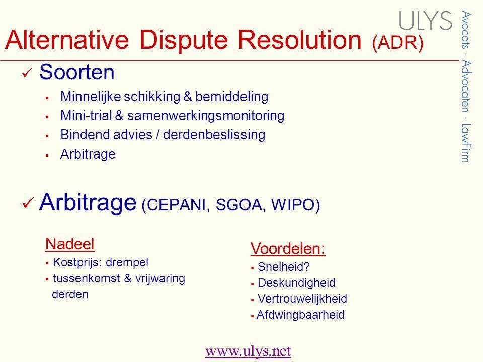 www.ulys.net Alternative Dispute Resolution (ADR)  Soorten  Minnelijke schikking & bemiddeling  Mini-trial & samenwerkingsmonitoring  Bindend advies / derdenbeslissing  Arbitrage  Arbitrage (CEPANI, SGOA, WIPO) Voordelen:  Snelheid.