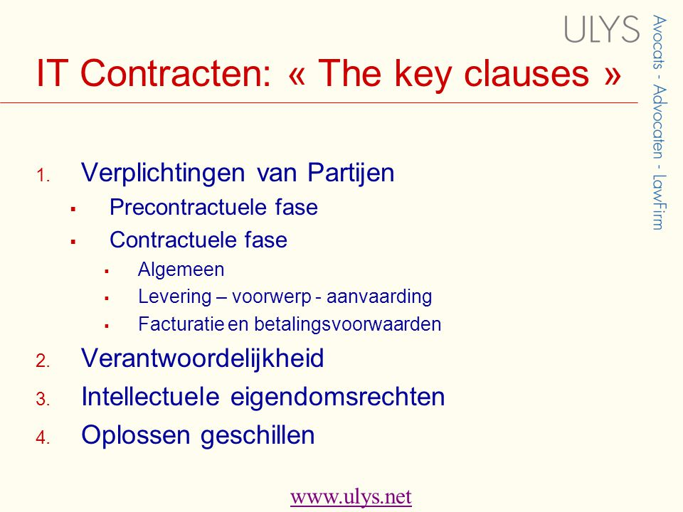 www.ulys.net Pre-contractuele fase ( 1.1)  Principe: •Contractuele vrijheid onderhandelingen te beginnen / te stoppen •Goede trouw: • Informatie en adviesverplichting • Aansprakelijkheid  Belang:  Bepaling voorwerp van de overeenkomst levering  Bestek & vooranalyse  Verplichtingen partijen