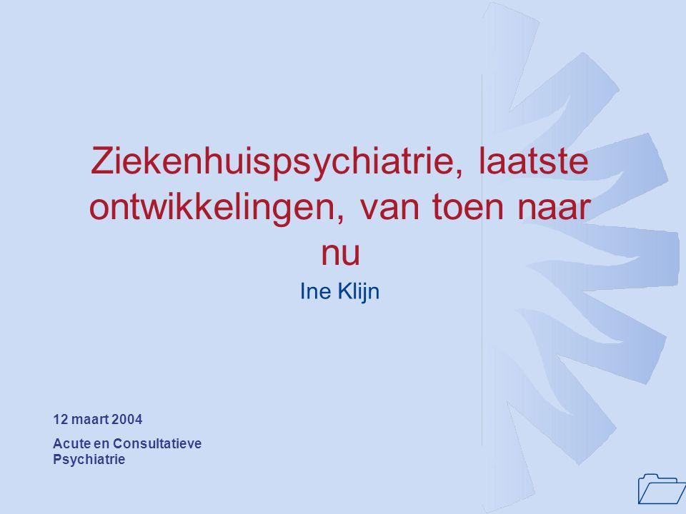 1 Ziekenhuispsychiatrie, laatste ontwikkelingen, van toen naar nu Ine Klijn 12 maart 2004 Acute en Consultatieve Psychiatrie