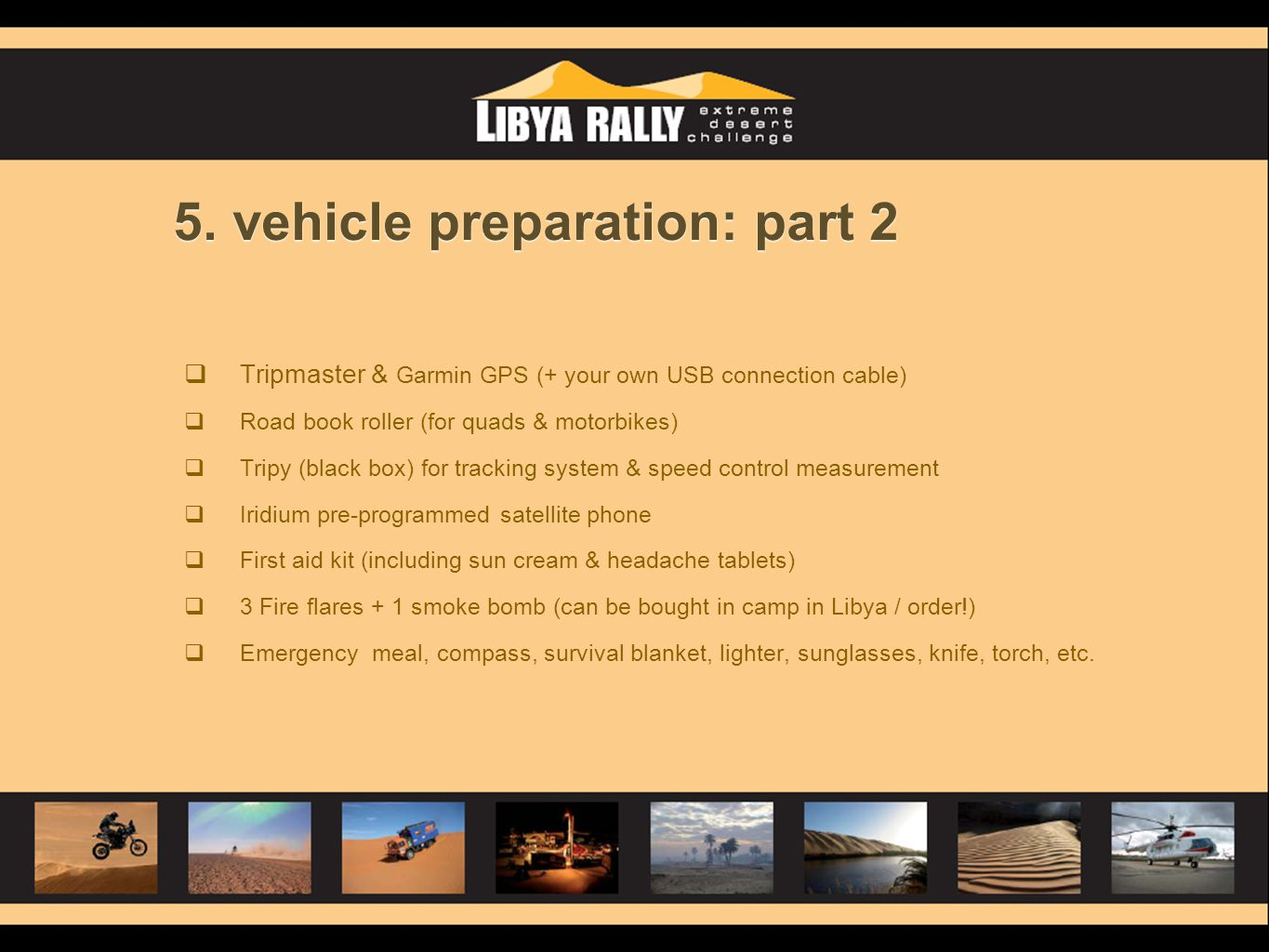 5. vehicle preparation: part 2  Tripmaster & Garmin GPS (+ your own USB connection cable)  Road book roller (for quads & motorbikes)  Tripy (black
