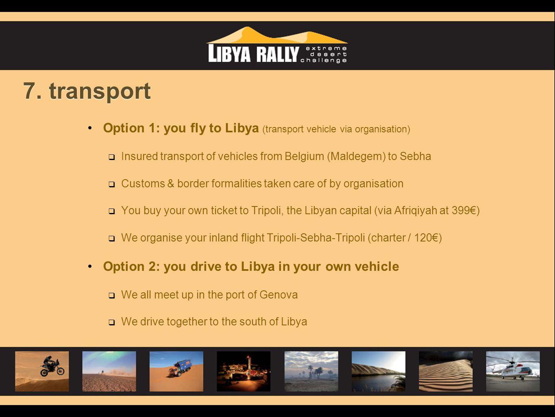 7. transport •Option 1: you fly to Libya (transport vehicle via organisation)  Insured transport of vehicles from Belgium (Maldegem) to Sebha  Custo