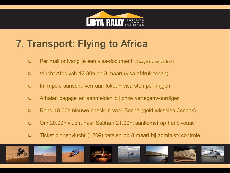 7. Transport: Flying to Africa  Per mail ontvang je een visa-document (2 dagen voor vertrek)  Vlucht Afriqiyah 12.30h op 8 maart (visa afdruk tonen)