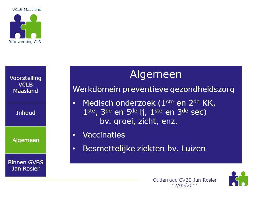 Voorstelling VCLB Maasland Inhoud Algemeen Binnen GVBS Jan Rosier VCLB Maasland Ouderraad GVBS Jan Rosier 12/05/2011 Info werking CLB Algemeen Werkdomein preventieve gezondheidszorg • Medisch onderzoek (1 ste en 2 de KK, 1 ste, 3 de en 5 de lj, 1 ste en 3 de sec) bv.