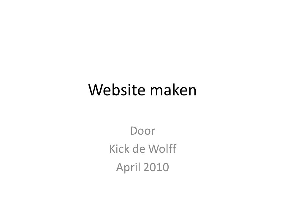Website maken Door Kick de Wolff April 2010