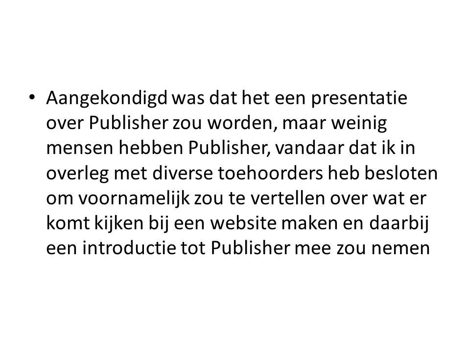 • Aangekondigd was dat het een presentatie over Publisher zou worden, maar weinig mensen hebben Publisher, vandaar dat ik in overleg met diverse toehoorders heb besloten om voornamelijk zou te vertellen over wat er komt kijken bij een website maken en daarbij een introductie tot Publisher mee zou nemen