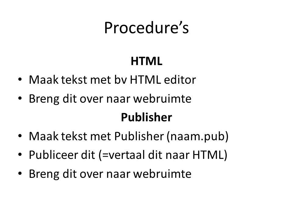 Procedure's HTML • Maak tekst met bv HTML editor • Breng dit over naar webruimte Publisher • Maak tekst met Publisher (naam.pub) • Publiceer dit (=vertaal dit naar HTML) • Breng dit over naar webruimte