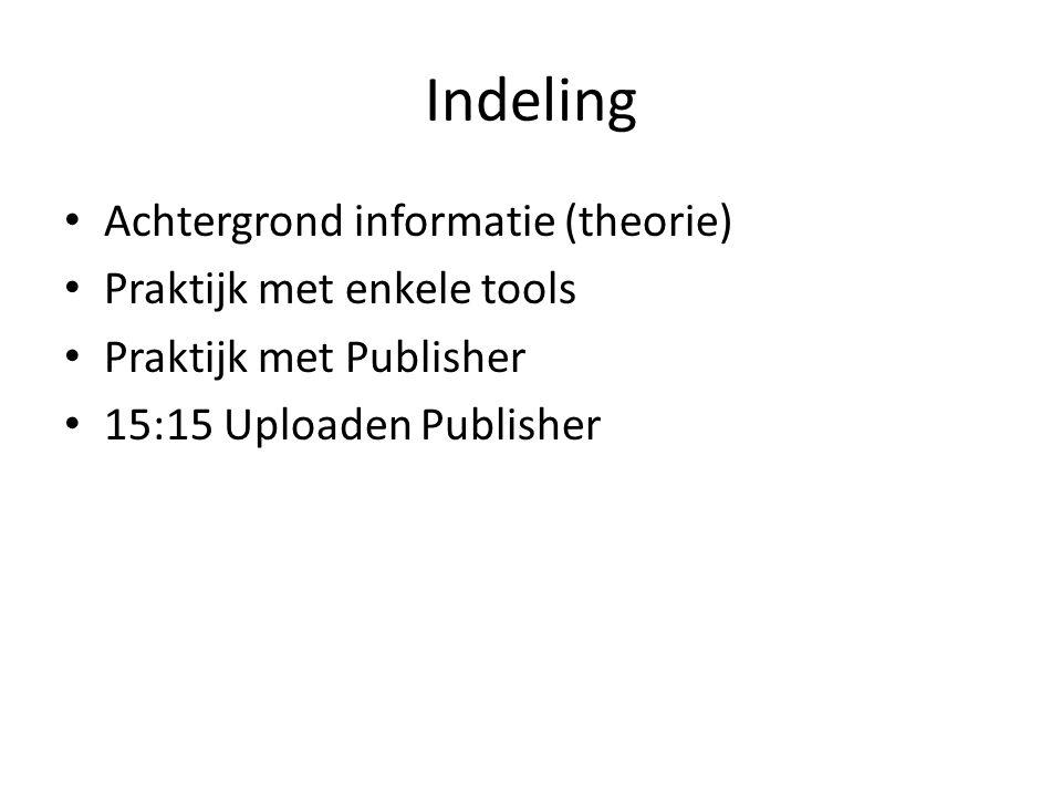 Indeling • Achtergrond informatie (theorie) • Praktijk met enkele tools • Praktijk met Publisher • 15:15 Uploaden Publisher