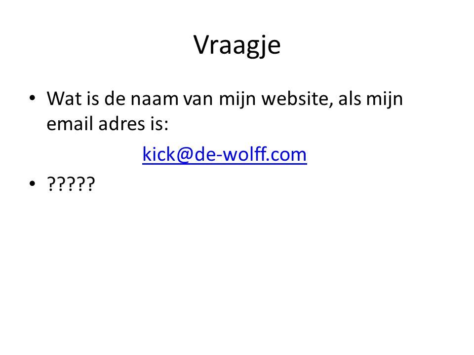 Vraagje • Wat is de naam van mijn website, als mijn email adres is: kick@de-wolff.com •