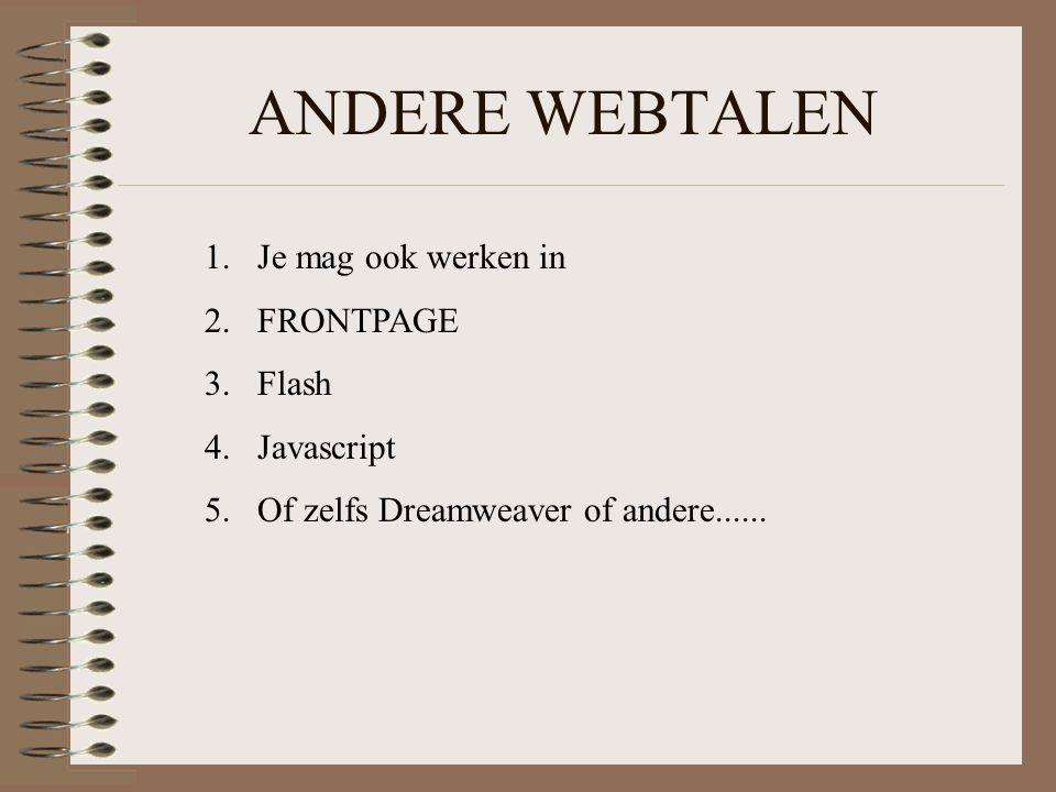 ANDERE WEBTALEN 1.Je mag ook werken in 2.FRONTPAGE 3.Flash 4.Javascript 5.Of zelfs Dreamweaver of andere......