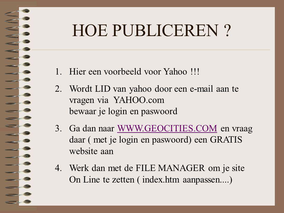 HOE PUBLICEREN ? 1.Hier een voorbeeld voor Yahoo !!! 2.Wordt LID van yahoo door een e-mail aan te vragen via YAHOO.com bewaar je login en paswoord 3.G