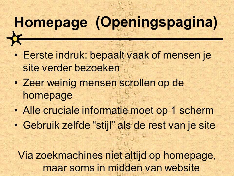 Homepage •Eerste indruk: bepaalt vaak of mensen je site verder bezoeken •Zeer weinig mensen scrollen op de homepage •Alle cruciale informatie moet op