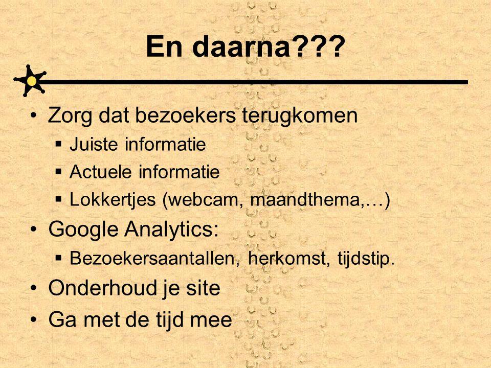 En daarna??? •Zorg dat bezoekers terugkomen  Juiste informatie  Actuele informatie  Lokkertjes (webcam, maandthema,…) •Google Analytics:  Bezoeker
