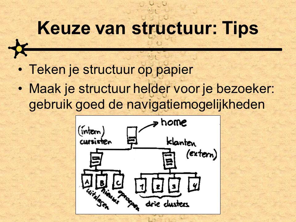 Keuze van structuur: Tips •Teken je structuur op papier •Maak je structuur helder voor je bezoeker: gebruik goed de navigatiemogelijkheden