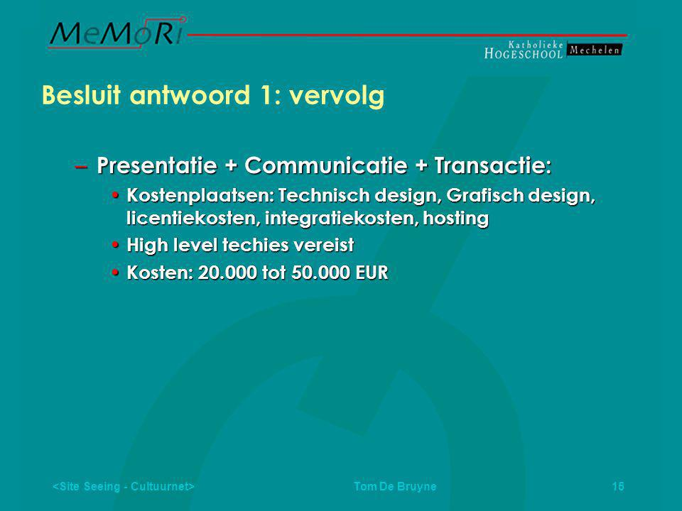 Tom De Bruyne 15 Besluit antwoord 1: vervolg – Presentatie + Communicatie + Transactie: • Kostenplaatsen: Technisch design, Grafisch design, licentiekosten, integratiekosten, hosting • High level techies vereist • Kosten: 20.000 tot 50.000 EUR