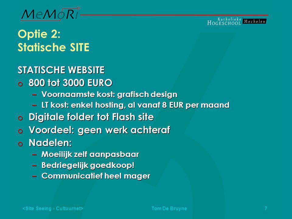Tom De Bruyne 7 Optie 2: Statische SITE STATISCHE WEBSITE  800 tot 3000 EURO – Voornaamste kost: grafisch design – LT kost: enkel hosting, al vanaf 8 EUR per maand  Digitale folder tot Flash site  Voordeel: geen werk achteraf  Nadelen: – Moeilijk zelf aanpasbaar – Bedriegelijk goedkoop.