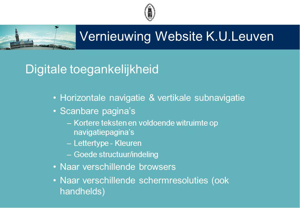 Vernieuwing Website K.U.Leuven Digitale toegankelijkheid •Horizontale navigatie & vertikale subnavigatie •Scanbare pagina's –Kortere teksten en voldoende witruimte op navigatiepagina's –Lettertype - Kleuren –Goede structuur/indeling •Naar verschillende browsers •Naar verschillende schermresoluties (ook handhelds)