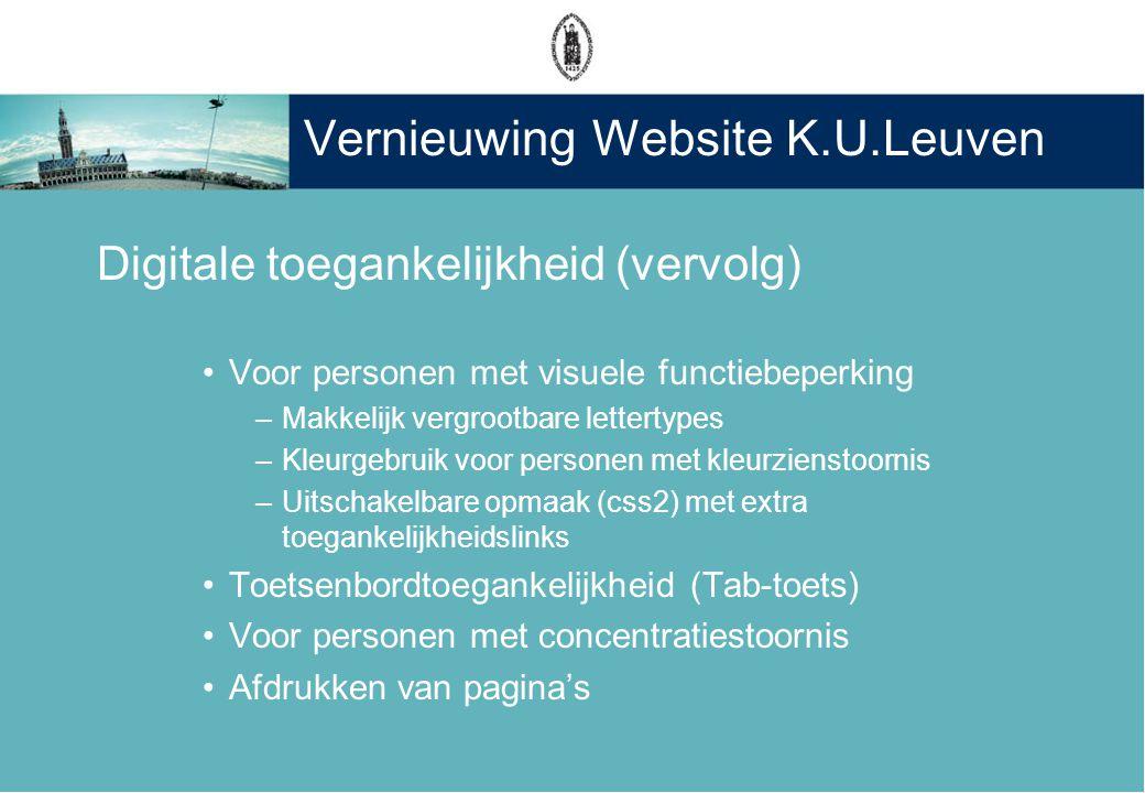 Vernieuwing Website K.U.Leuven Digitale toegankelijkheid (vervolg) •Voor personen met visuele functiebeperking –Makkelijk vergrootbare lettertypes –Kleurgebruik voor personen met kleurzienstoornis –Uitschakelbare opmaak (css2) met extra toegankelijkheidslinks •Toetsenbordtoegankelijkheid (Tab-toets) •Voor personen met concentratiestoornis •Afdrukken van pagina's