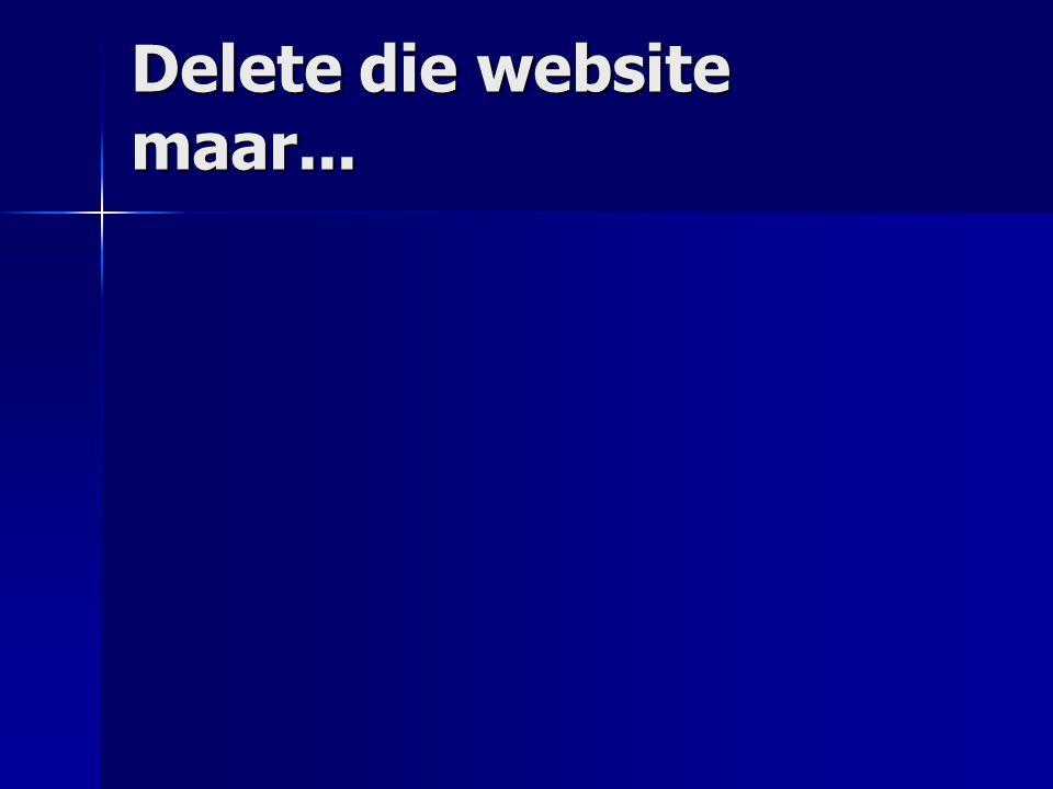 Delete die website maar...