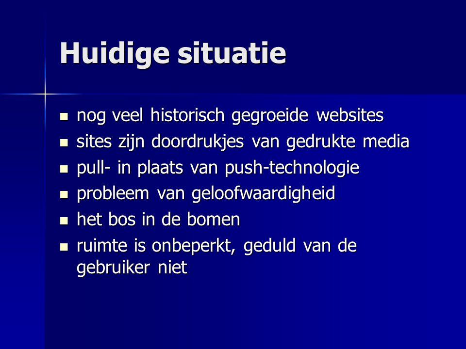 Huidige situatie  nog veel historisch gegroeide websites  sites zijn doordrukjes van gedrukte media  pull- in plaats van push-technologie  problee