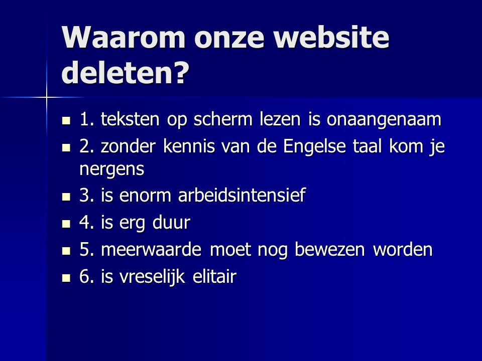 Waarom onze website deleten?  1. teksten op scherm lezen is onaangenaam  2. zonder kennis van de Engelse taal kom je nergens  3. is enorm arbeidsin