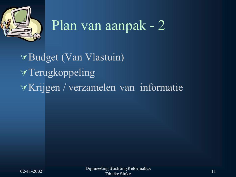 02-11-2002 Digimeeting Stichting Reformatica Dineke Sinke 11 Plan van aanpak - 2  Budget (Van Vlastuin)  Terugkoppeling  Krijgen / verzamelen van i