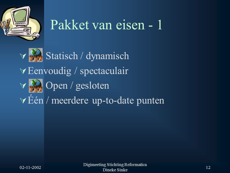 02-11-2002 Digimeeting Stichting Reformatica Dineke Sinke 12 Pakket van eisen - 1  Statisch / dynamisch  Eenvoudig / spectaculair  Open / gesloten  Één / meerdere up-to-date punten
