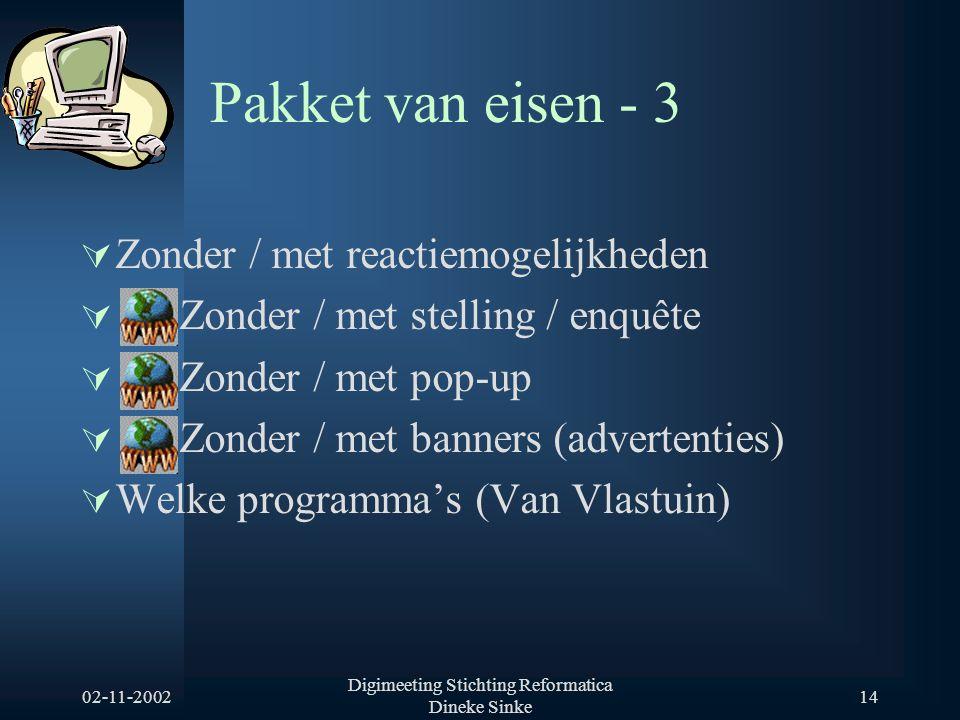 02-11-2002 Digimeeting Stichting Reformatica Dineke Sinke 14 Pakket van eisen - 3  Zonder / met reactiemogelijkheden  Zonder / met stelling / enquête  Zonder / met pop-up  Zonder / met banners (advertenties)  Welke programma's (Van Vlastuin)