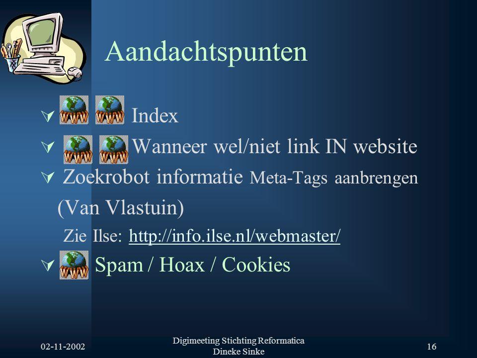 02-11-2002 Digimeeting Stichting Reformatica Dineke Sinke 16 Aandachtspunten  Index  Wanneer wel/niet link IN website  Zoekrobot informatie Meta-Tags aanbrengen (Van Vlastuin) Zie Ilse: http://info.ilse.nl/webmaster/http://info.ilse.nl/webmaster/  Spam / Hoax / Cookies