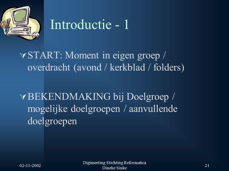 02-11-2002 Digimeeting Stichting Reformatica Dineke Sinke 21 Introductie - 1  START: Moment in eigen groep / overdracht (avond / kerkblad / folders)  BEKENDMAKING bij Doelgroep / mogelijke doelgroepen / aanvullende doelgroepen