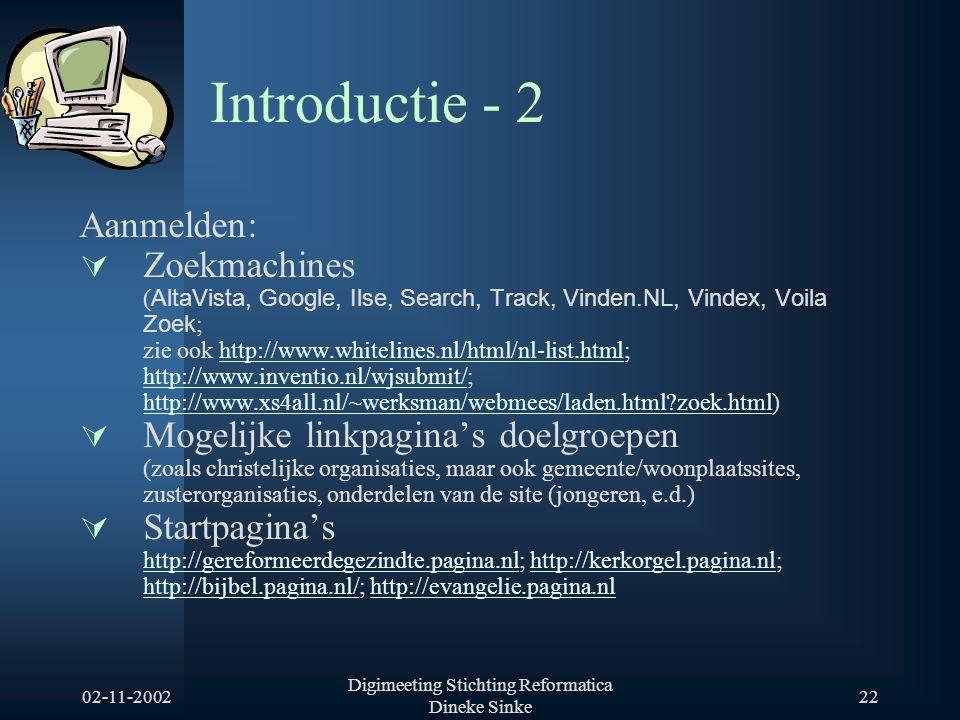 02-11-2002 Digimeeting Stichting Reformatica Dineke Sinke 22 Introductie - 2 Aanmelden:  Zoekmachines ( AltaVista, Google, Ilse, Search, Track, Vinden.NL, Vindex, Voila Zoek ; zie ook http://www.whitelines.nl/html/nl-list.html; http://www.inventio.nl/wjsubmit/; http://www.xs4all.nl/~werksman/webmees/laden.html zoek.html)http://www.whitelines.nl/html/nl-list.html http://www.inventio.nl/wjsubmit/ http://www.xs4all.nl/~werksman/webmees/laden.html zoek.html  Mogelijke linkpagina's doelgroepen (zoals christelijke organisaties, maar ook gemeente/woonplaatssites, zusterorganisaties, onderdelen van de site (jongeren, e.d.)  Startpagina's http://gereformeerdegezindte.pagina.nlhttp://gereformeerdegezindte.pagina.nl; http://kerkorgel.pagina.nl; http://bijbel.pagina.nl/; http://evangelie.pagina.nlhttp://kerkorgel.pagina.nl http://bijbel.pagina.nl/http://evangelie.pagina.nl