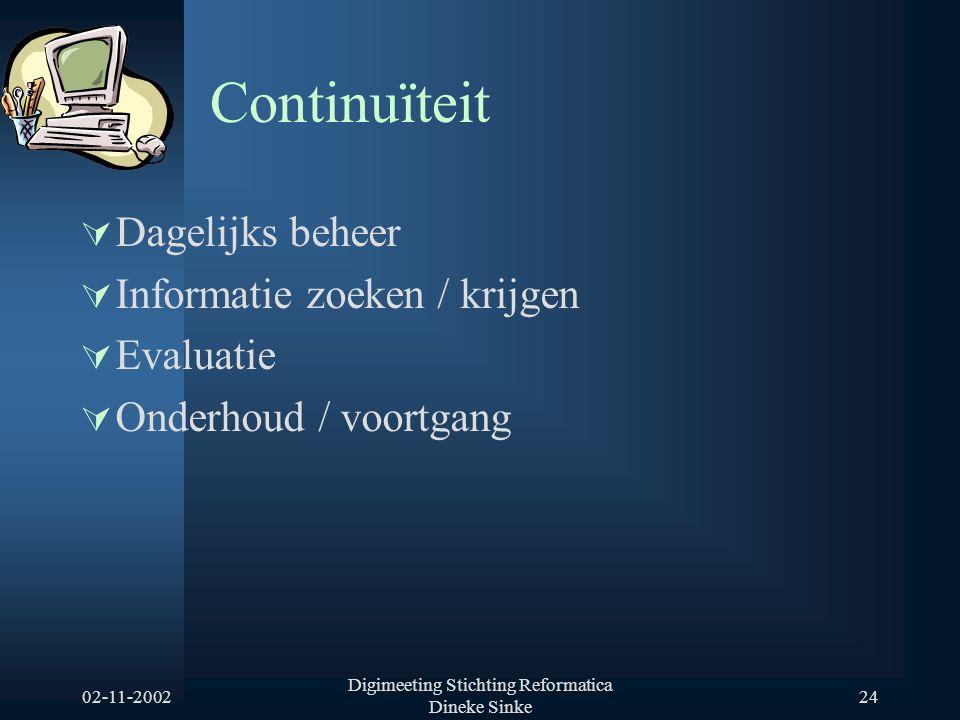 02-11-2002 Digimeeting Stichting Reformatica Dineke Sinke 24 Continuïteit  Dagelijks beheer  Informatie zoeken / krijgen  Evaluatie  Onderhoud / voortgang