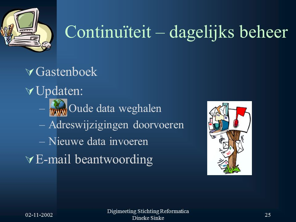 02-11-2002 Digimeeting Stichting Reformatica Dineke Sinke 25 Continuïteit – dagelijks beheer  Gastenboek  Updaten: – Oude data weghalen –Adreswijzigingen doorvoeren –Nieuwe data invoeren  E-mail beantwoording