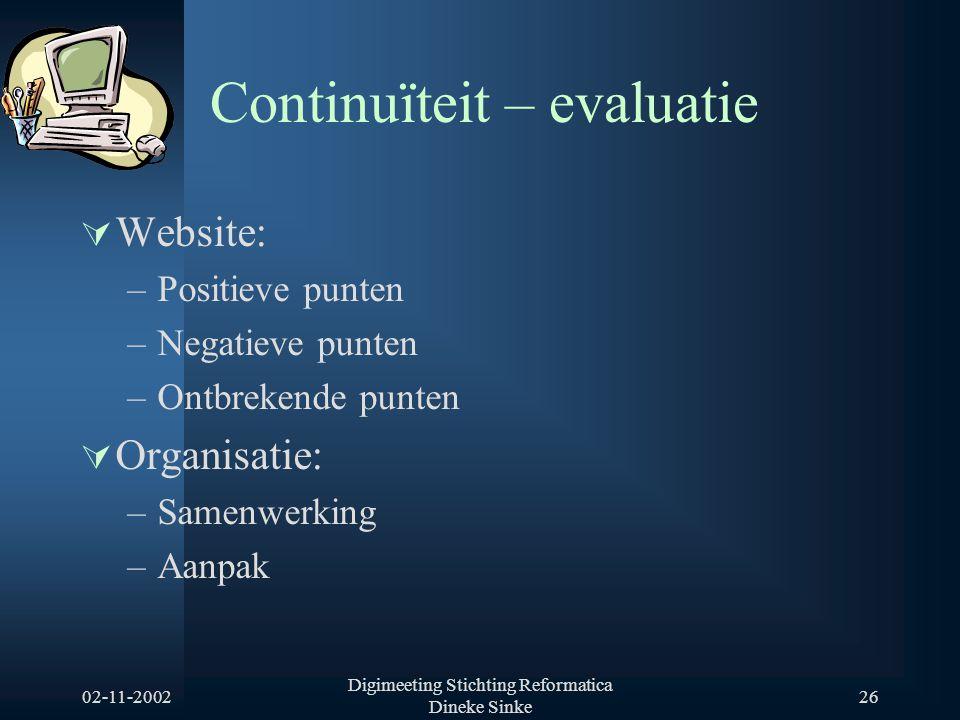 02-11-2002 Digimeeting Stichting Reformatica Dineke Sinke 26 Continuïteit – evaluatie  Website: –Positieve punten –Negatieve punten –Ontbrekende punten  Organisatie: –Samenwerking –Aanpak