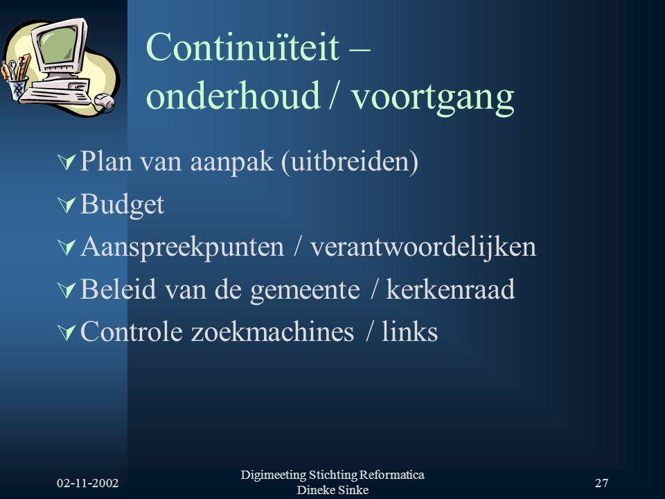 02-11-2002 Digimeeting Stichting Reformatica Dineke Sinke 27 Continuïteit – onderhoud / voortgang  Plan van aanpak (uitbreiden)  Budget  Aanspreekp