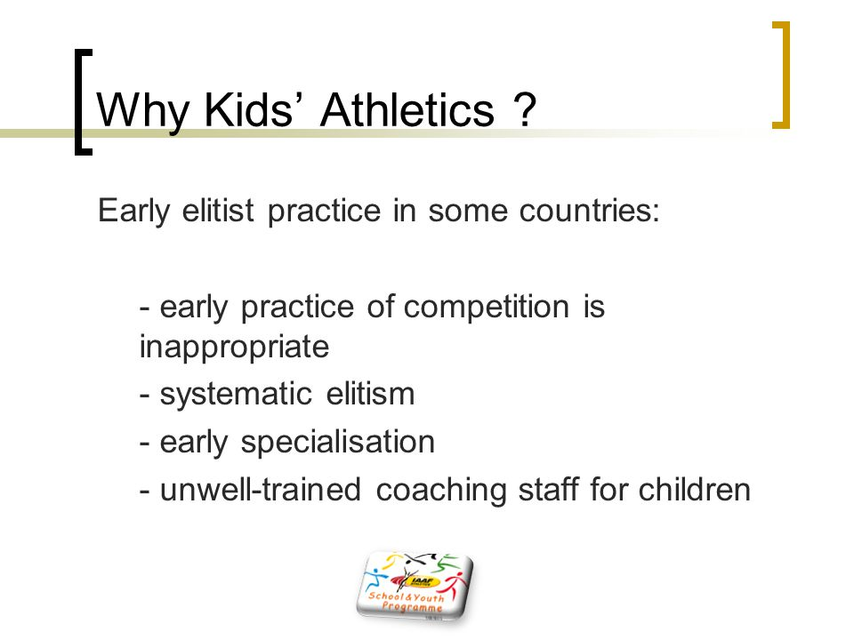 Why Kids' Athletics ? Early elitist practice in some countries: - early practice of competition is inappropriate - systematic elitism - early speciali