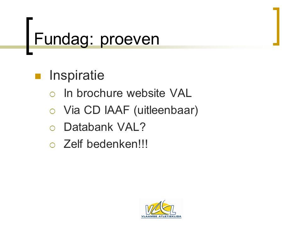 Fundag: proeven  Inspiratie  In brochure website VAL  Via CD IAAF (uitleenbaar)  Databank VAL?  Zelf bedenken!!!