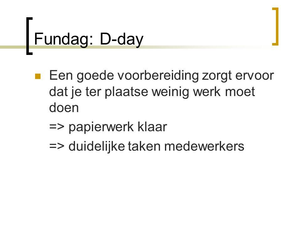 Fundag: D-day  Een goede voorbereiding zorgt ervoor dat je ter plaatse weinig werk moet doen => papierwerk klaar => duidelijke taken medewerkers