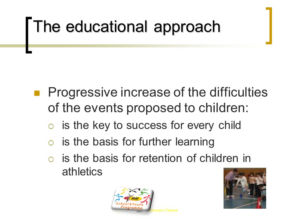 IAAF CECS Level I Lecturers Course The educational approach  Progressive increase of the difficulties of the events proposed to children:  is the ke