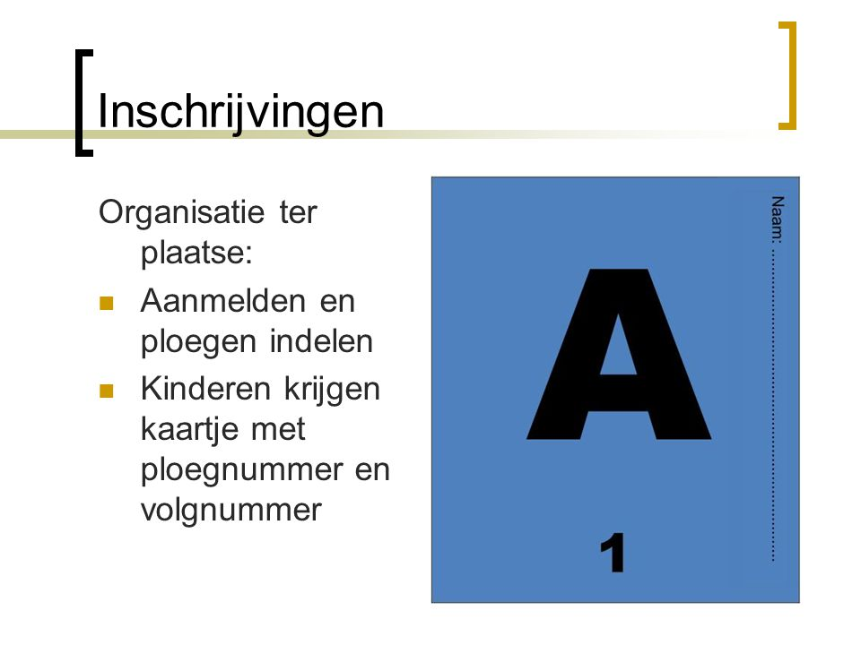 Inschrijvingen Organisatie ter plaatse:  Aanmelden en ploegen indelen  Kinderen krijgen kaartje met ploegnummer en volgnummer