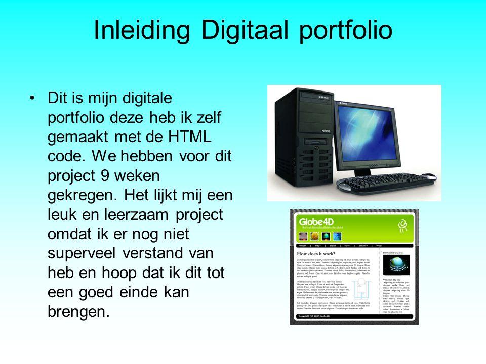 Inleiding Digitaal portfolio •Dit is mijn digitale portfolio deze heb ik zelf gemaakt met de HTML code. We hebben voor dit project 9 weken gekregen. H