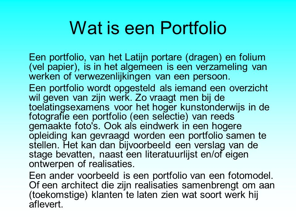 Wat is een Portfolio Een portfolio, van het Latijn portare (dragen) en folium (vel papier), is in het algemeen is een verzameling van werken of verwez