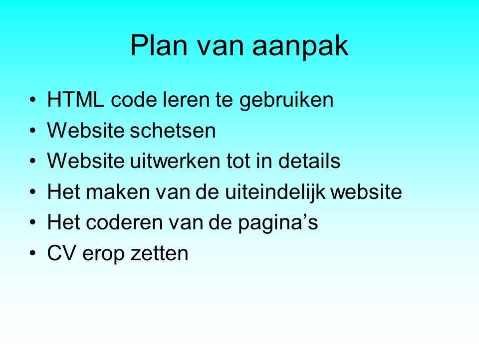 Plan van aanpak •HTML code leren te gebruiken •Website schetsen •Website uitwerken tot in details •Het maken van de uiteindelijk website •Het coderen