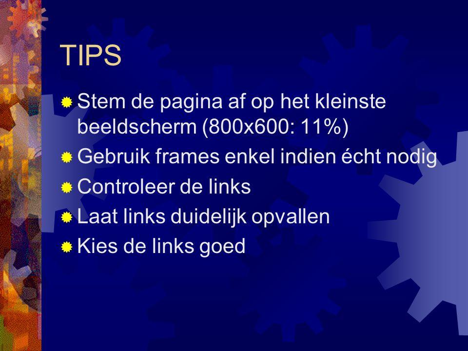 TIPS  Stem de pagina af op het kleinste beeldscherm (800x600: 11%)  Gebruik frames enkel indien écht nodig  Controleer de links  Laat links duidelijk opvallen  Kies de links goed