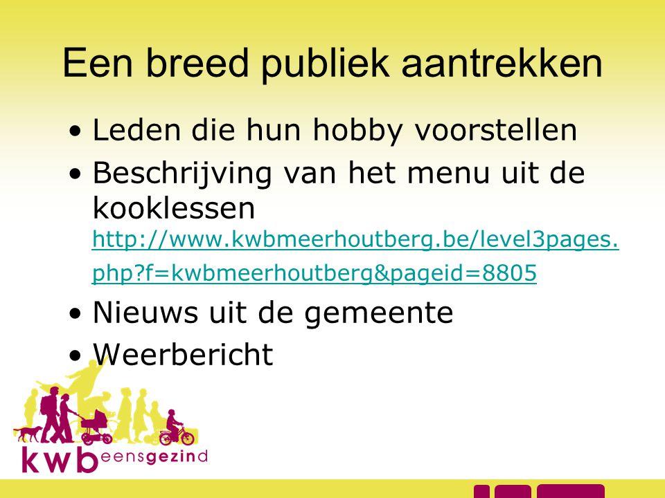 Een breed publiek aantrekken •Leden die hun hobby voorstellen •Beschrijving van het menu uit de kooklessen http://www.kwbmeerhoutberg.be/level3pages.