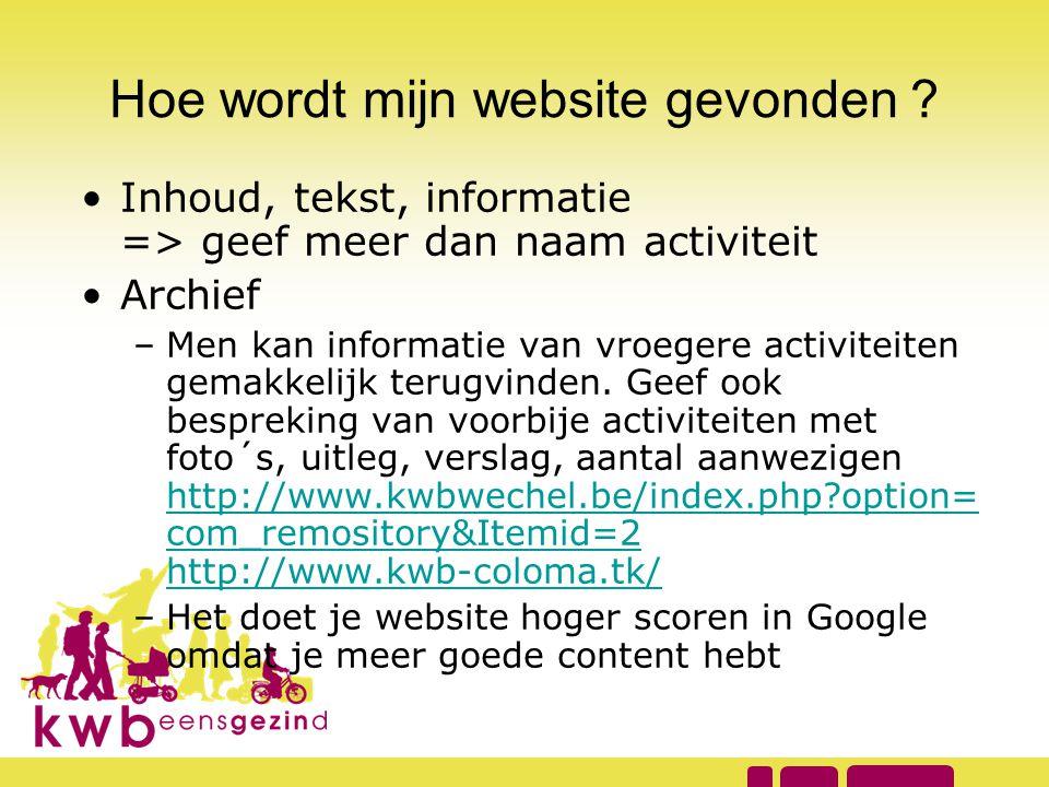 Hoe wordt mijn website gevonden ? •Inhoud, tekst, informatie => geef meer dan naam activiteit •Archief –Men kan informatie van vroegere activiteiten g