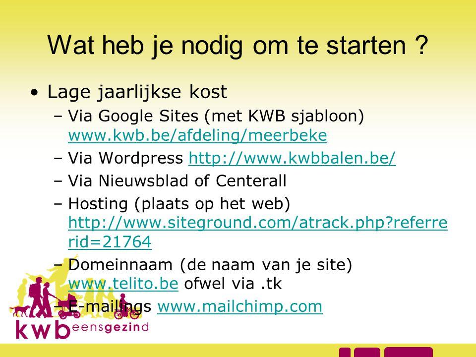 Wat heb je nodig om te starten ? •Lage jaarlijkse kost –Via Google Sites (met KWB sjabloon) www.kwb.be/afdeling/meerbeke www.kwb.be/afdeling/meerbeke