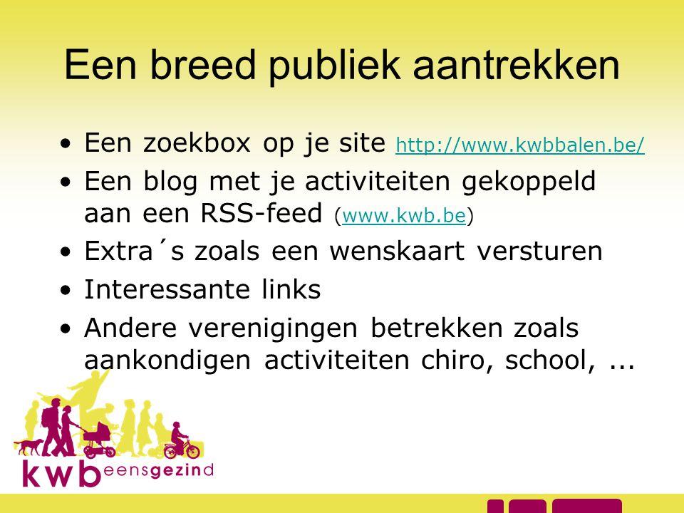 Een breed publiek aantrekken •Een zoekbox op je site http://www.kwbbalen.be/ http://www.kwbbalen.be/ •Een blog met je activiteiten gekoppeld aan een R