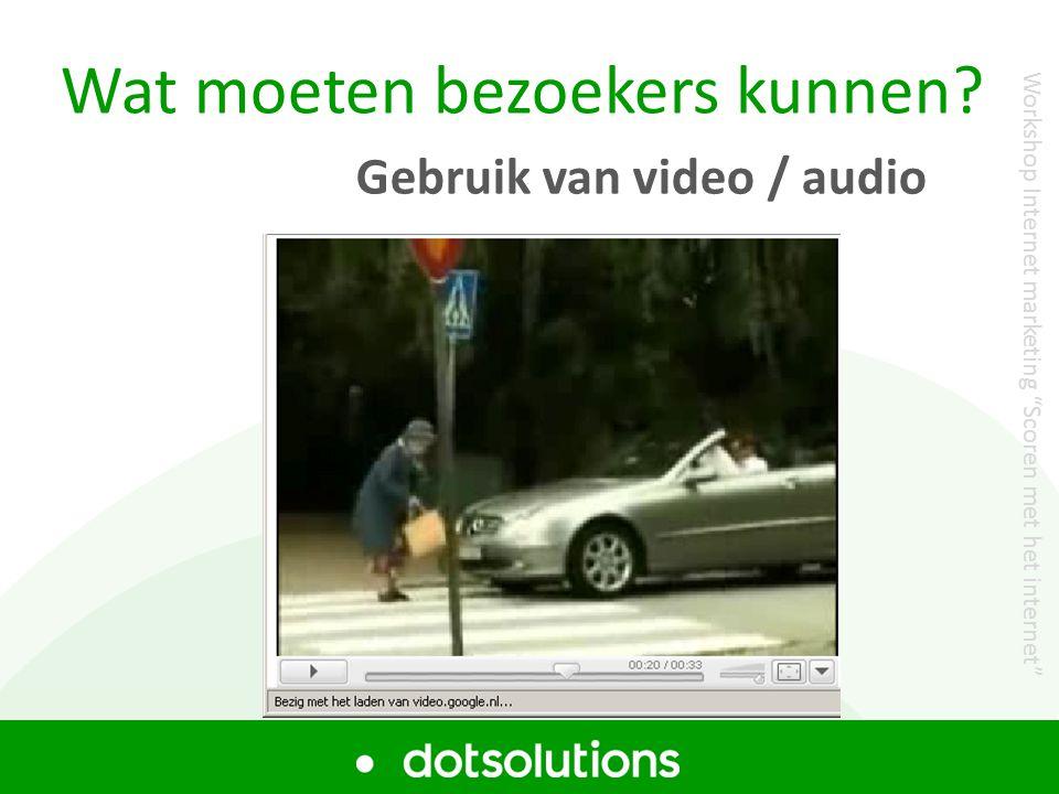 """Wat moeten bezoekers kunnen? Gebruik van video / audio Workshop Internet marketing """"Scoren met het internet"""""""